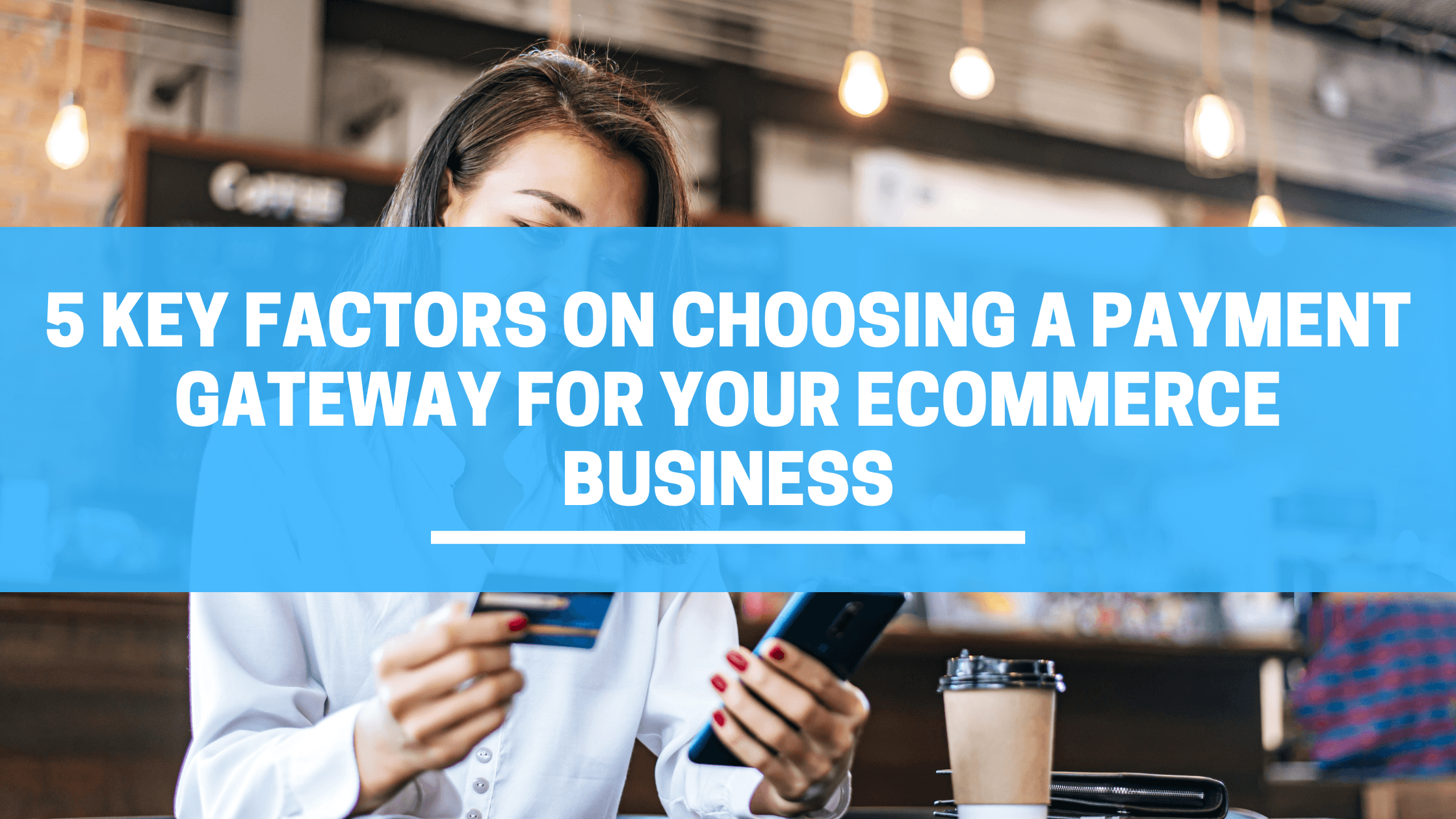 5 Key Factors On Choosing a Payment Gateway for Your Ecommerce Business